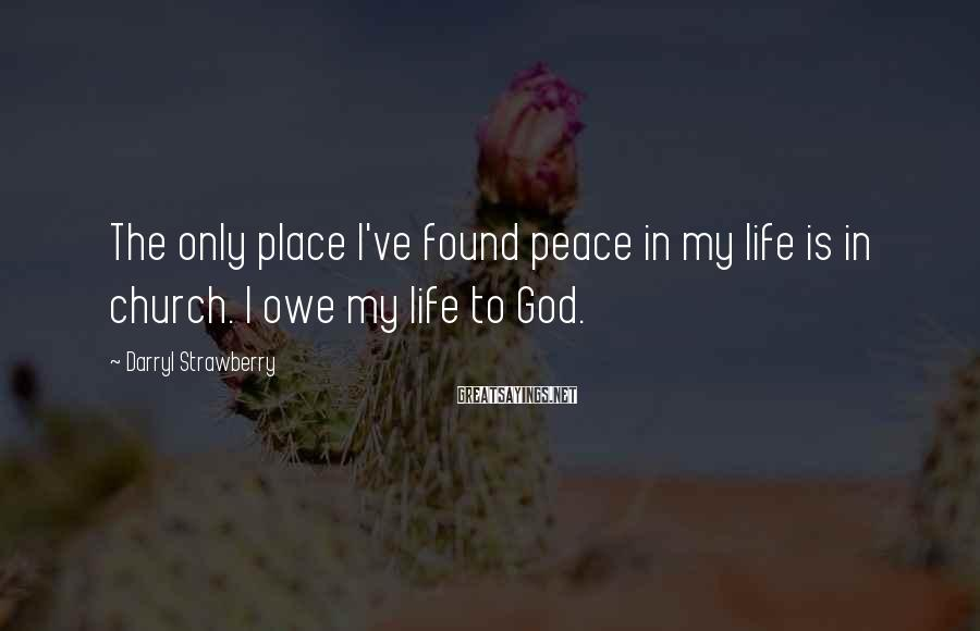 Darryl Strawberry Sayings: The only place I've found peace in my life is in church. I owe my