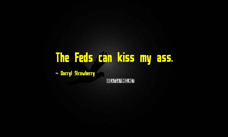 Darryl Strawberry Sayings: The Feds can kiss my ass.