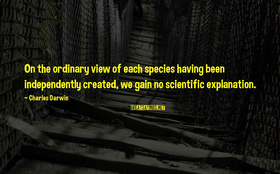 Darwin Species Sayings By Charles Darwin: On the ordinary view of each species having been independently created, we gain no scientific