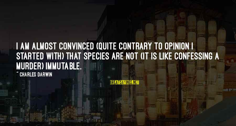 Darwin Species Sayings By Charles Darwin: I am almost convinced (quite contrary to opinion I started with) that species are not