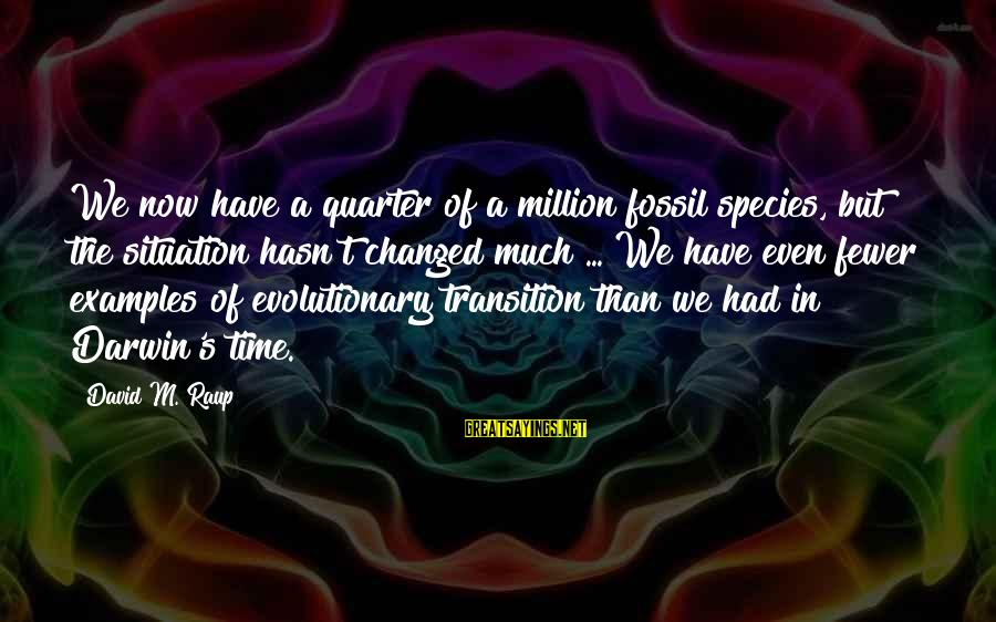 Darwin Species Sayings By David M. Raup: We now have a quarter of a million fossil species, but the situation hasn't changed