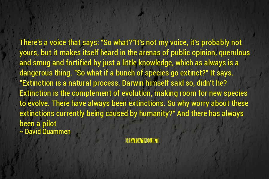 """Darwin Species Sayings By David Quammen: There's a voice that says: """"So what?""""It's not my voice, it's probably not yours, but"""