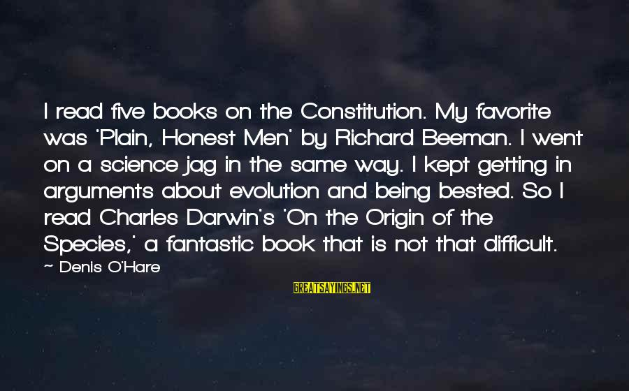Darwin Species Sayings By Denis O'Hare: I read five books on the Constitution. My favorite was 'Plain, Honest Men' by Richard