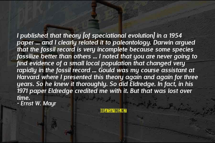 Darwin Species Sayings By Ernst W. Mayr: I published that theory [of speciational evolution] in a 1954 paper ... and I clearly