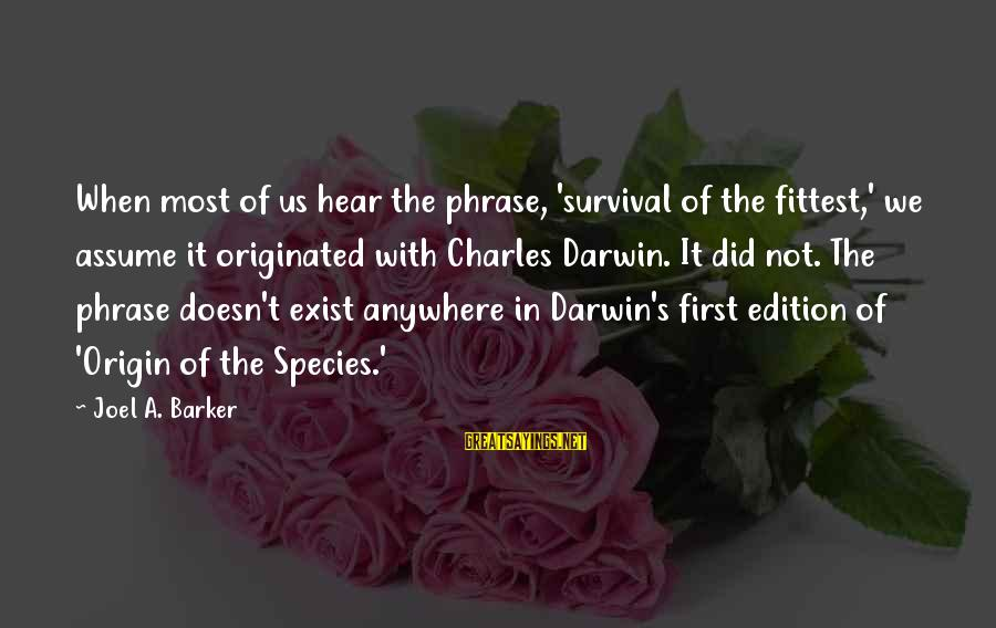 Darwin Species Sayings By Joel A. Barker: When most of us hear the phrase, 'survival of the fittest,' we assume it originated