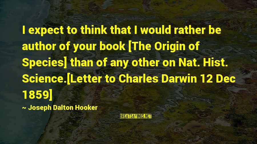 Darwin Species Sayings By Joseph Dalton Hooker: I expect to think that I would rather be author of your book [The Origin