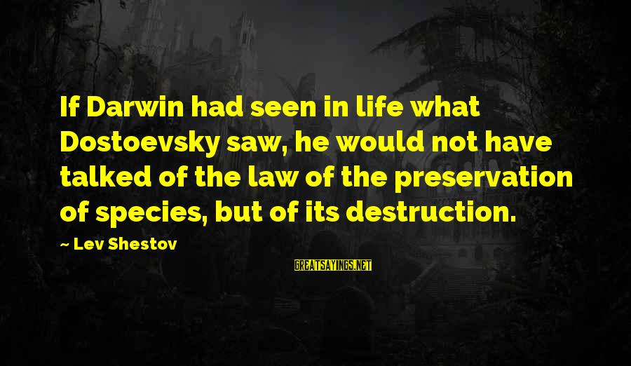 Darwin Species Sayings By Lev Shestov: If Darwin had seen in life what Dostoevsky saw, he would not have talked of