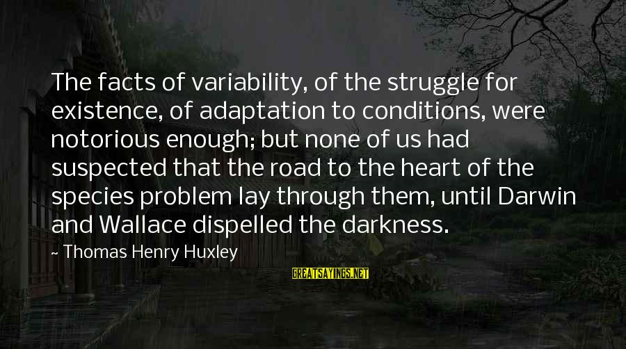 Darwin Species Sayings By Thomas Henry Huxley: The facts of variability, of the struggle for existence, of adaptation to conditions, were notorious