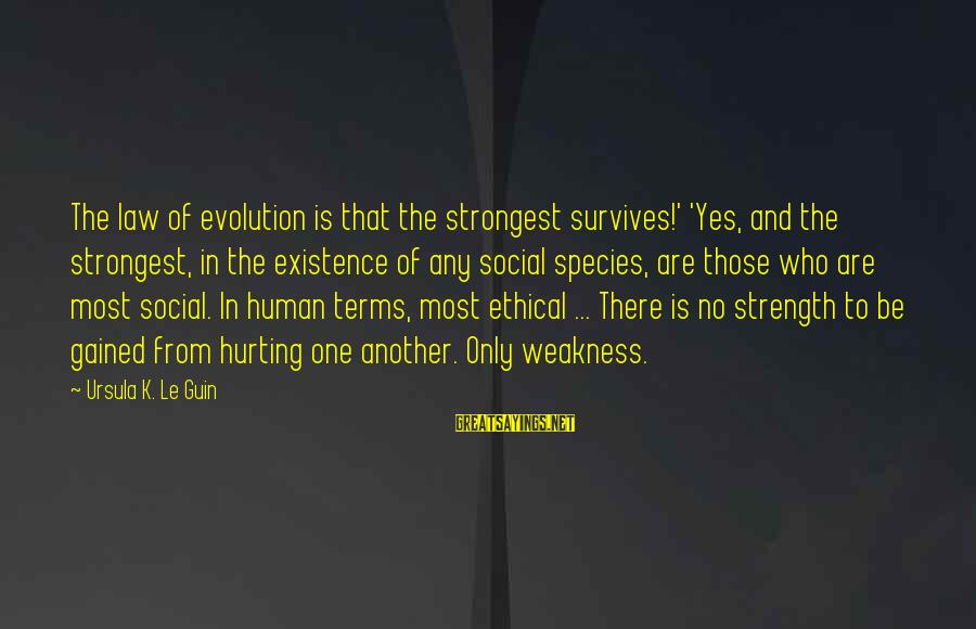 Darwin Species Sayings By Ursula K. Le Guin: The law of evolution is that the strongest survives!' 'Yes, and the strongest, in the