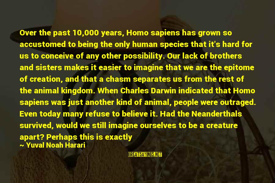 Darwin Species Sayings By Yuval Noah Harari: Over the past 10,000 years, Homo sapiens has grown so accustomed to being the only