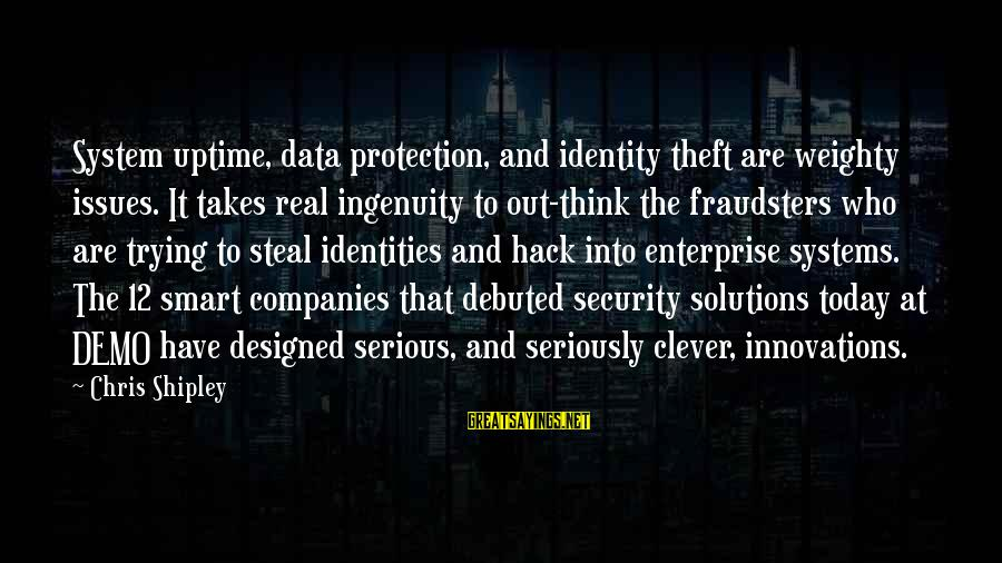 Data Security Sayings By Chris Shipley: System uptime, data protection, and identity theft are weighty issues. It takes real ingenuity to