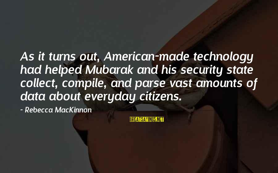 Data Security Sayings By Rebecca MacKinnon: As it turns out, American-made technology had helped Mubarak and his security state collect, compile,