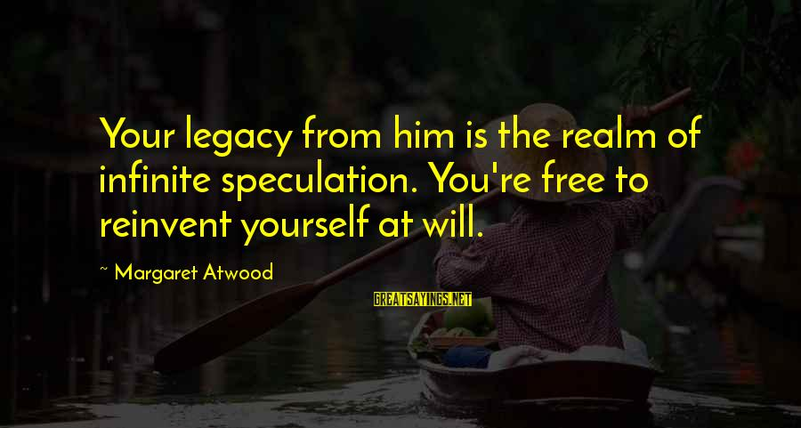 Dating Agency Cyrano Sayings By Margaret Atwood: Your legacy from him is the realm of infinite speculation. You're free to reinvent yourself