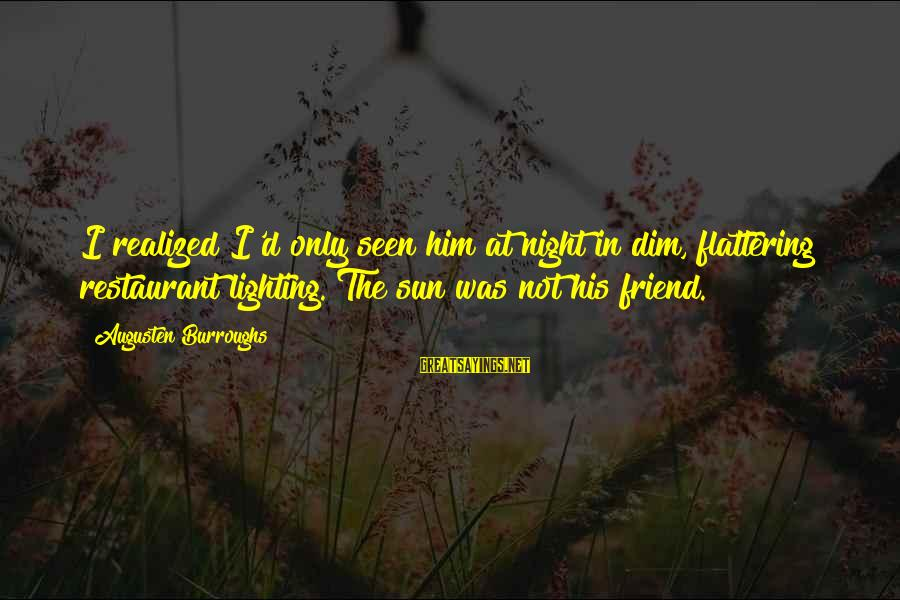 Dating Your Friend Sayings By Augusten Burroughs: I realized I'd only seen him at night in dim, flattering restaurant lighting. The sun