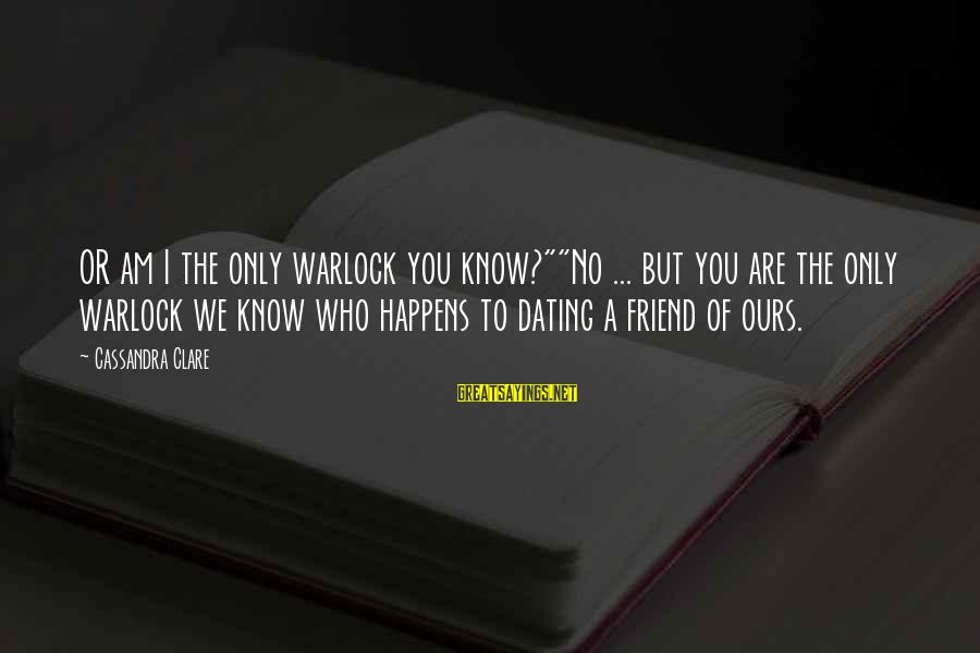 """Dating Your Friend Sayings By Cassandra Clare: OR am I the only warlock you know?""""""""No ... but you are the only warlock"""