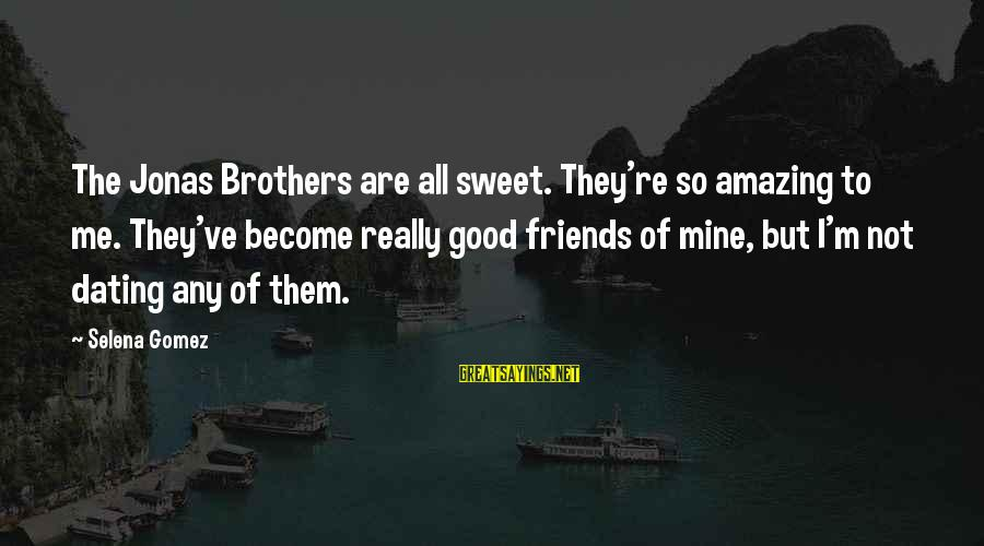 Dating Your Friend Sayings By Selena Gomez: The Jonas Brothers are all sweet. They're so amazing to me. They've become really good