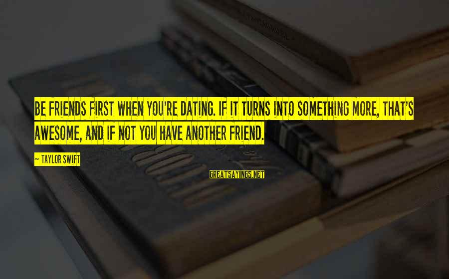 Dating Your Friend Sayings By Taylor Swift: Be friends first when you're dating. If it turns into something more, that's awesome, and