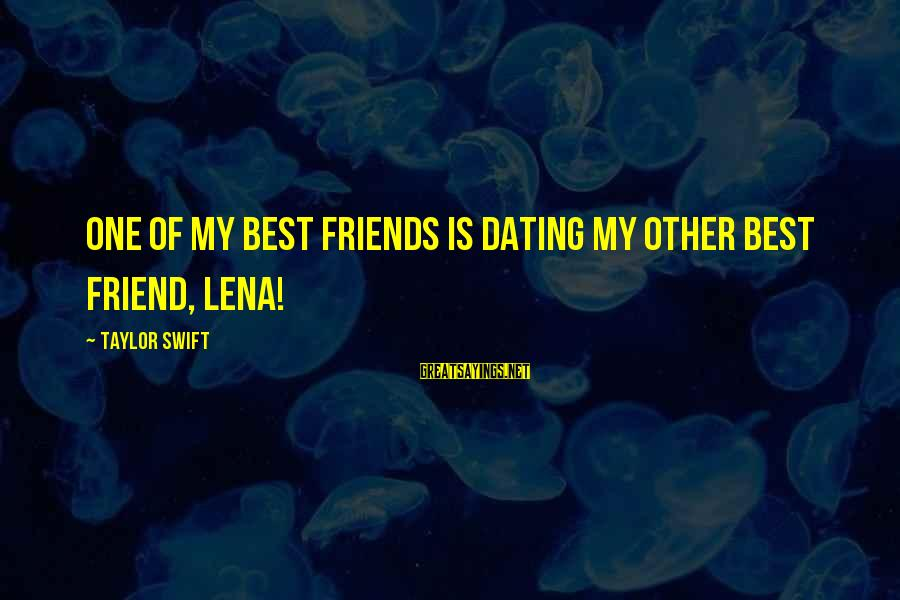 Dating Your Friend Sayings By Taylor Swift: One of my best friends is dating my other best friend, Lena!