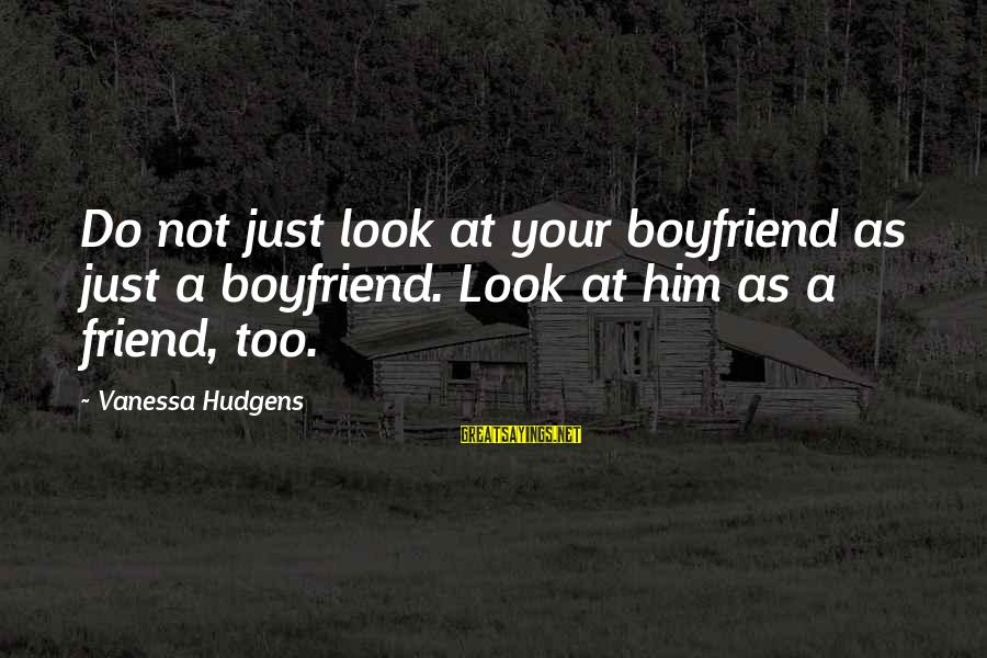 Dating Your Friend Sayings By Vanessa Hudgens: Do not just look at your boyfriend as just a boyfriend. Look at him as