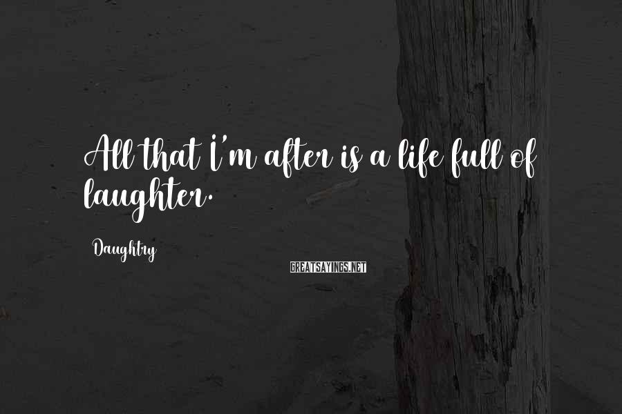 Daughtry Sayings: All that I'm after is a life full of laughter.