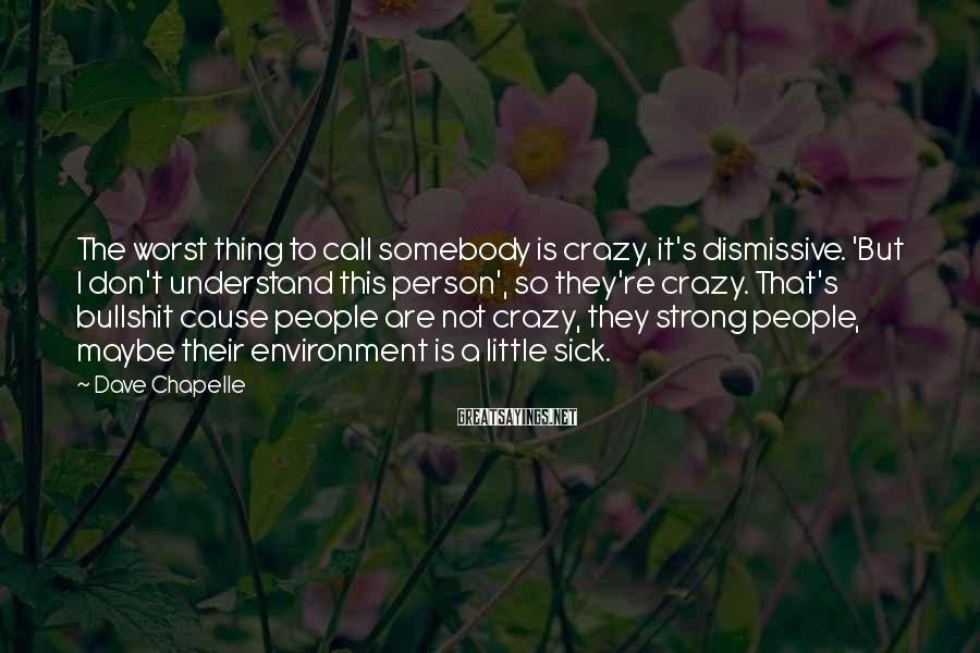 Dave Chapelle Sayings: The worst thing to call somebody is crazy, it's dismissive. 'But I don't understand this