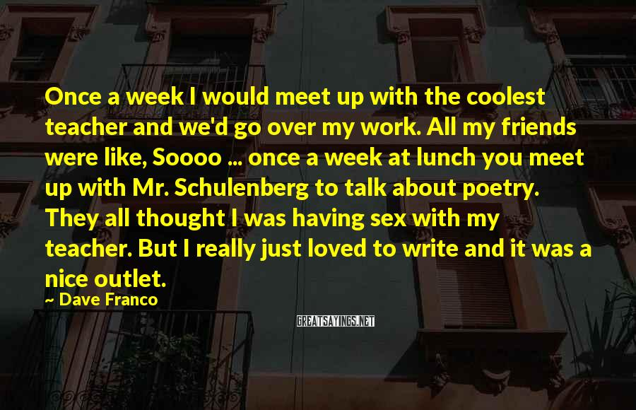 Dave Franco Sayings: Once a week I would meet up with the coolest teacher and we'd go over