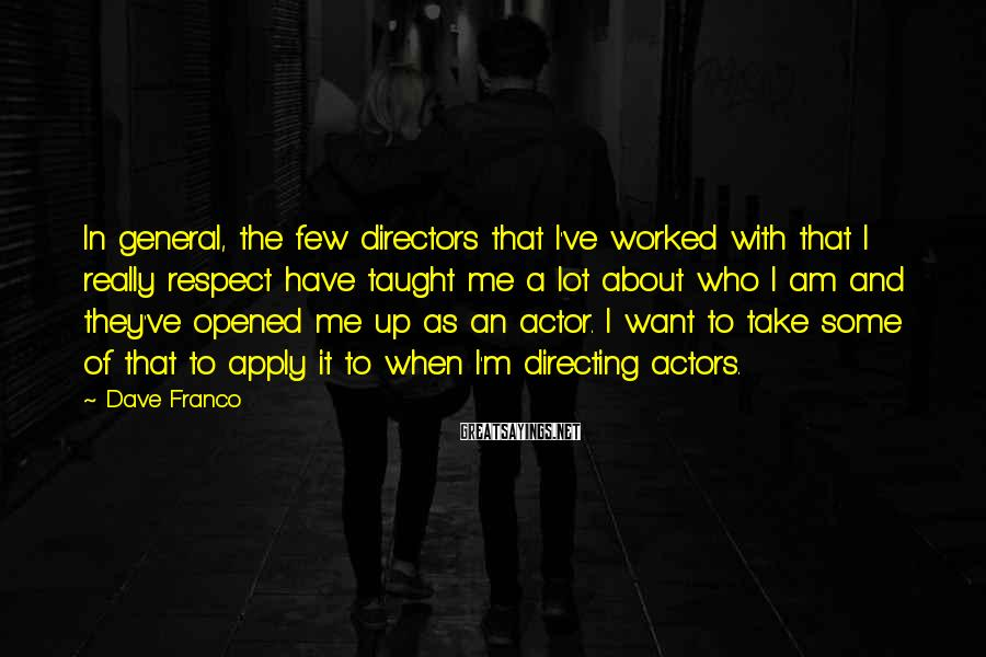 Dave Franco Sayings: In general, the few directors that I've worked with that I really respect have taught