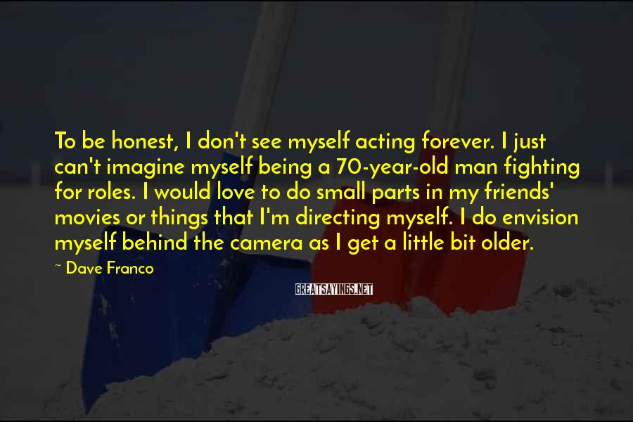 Dave Franco Sayings: To be honest, I don't see myself acting forever. I just can't imagine myself being