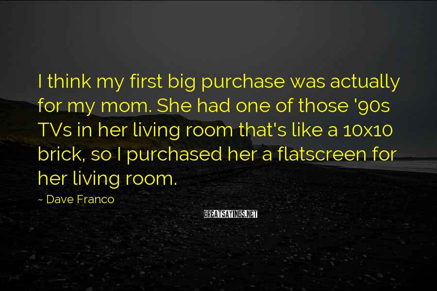 Dave Franco Sayings: I think my first big purchase was actually for my mom. She had one of
