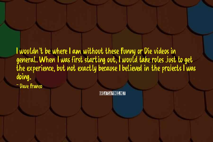 Dave Franco Sayings: I wouldn't be where I am without these Funny or Die videos in general. When