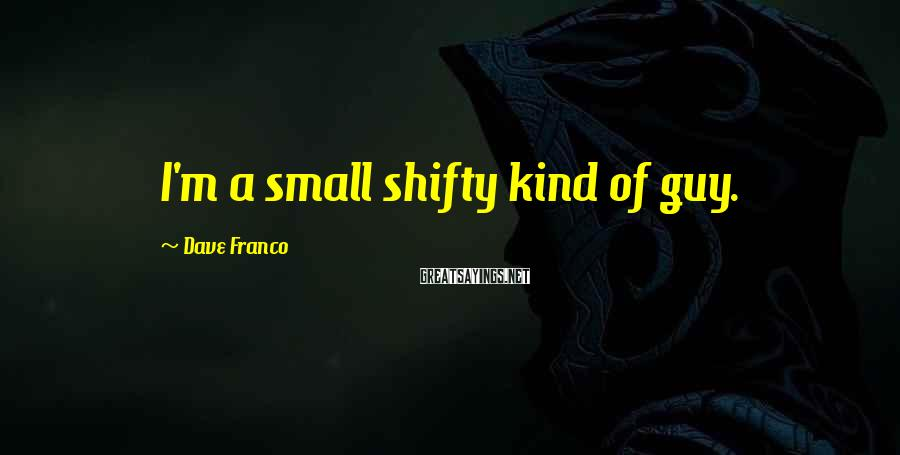 Dave Franco Sayings: I'm a small shifty kind of guy.