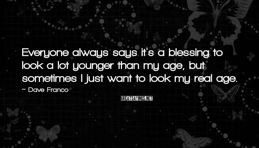 Dave Franco Sayings: Everyone always says it's a blessing to look a lot younger than my age, but