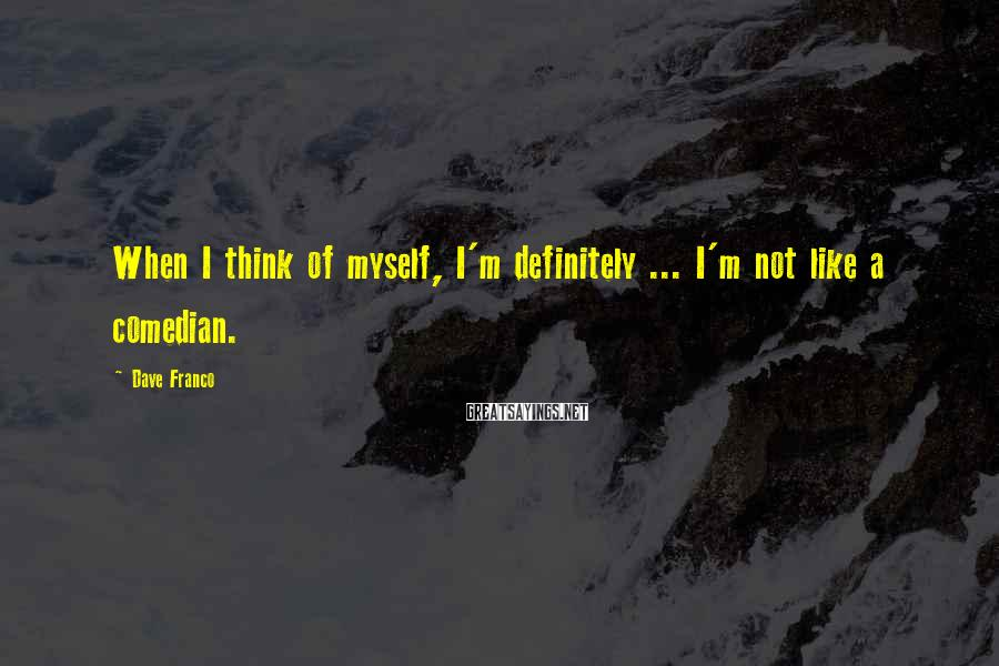 Dave Franco Sayings: When I think of myself, I'm definitely ... I'm not like a comedian.