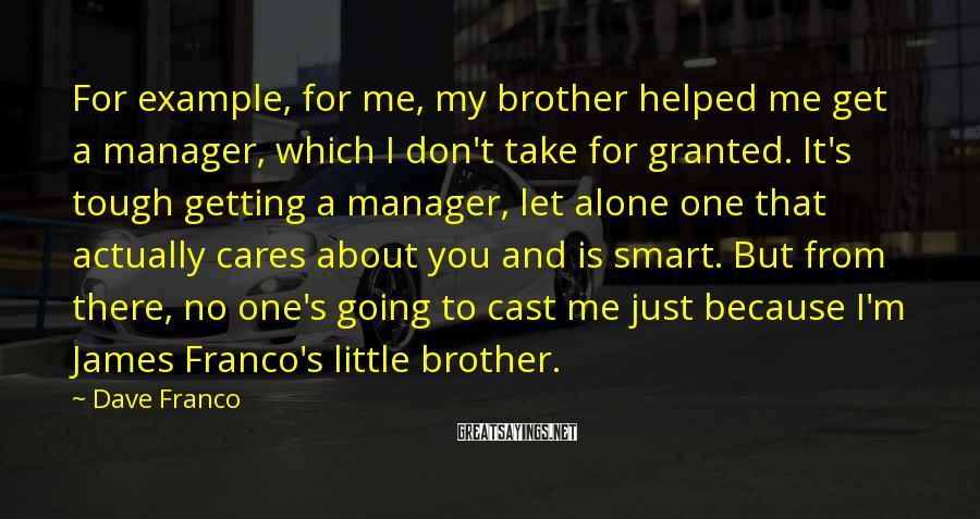 Dave Franco Sayings: For example, for me, my brother helped me get a manager, which I don't take
