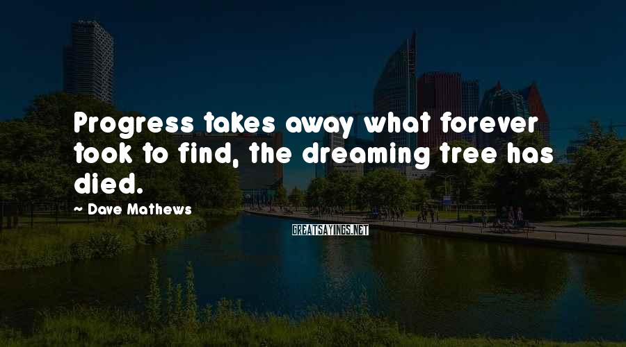 Dave Mathews Sayings: Progress takes away what forever took to find, the dreaming tree has died.