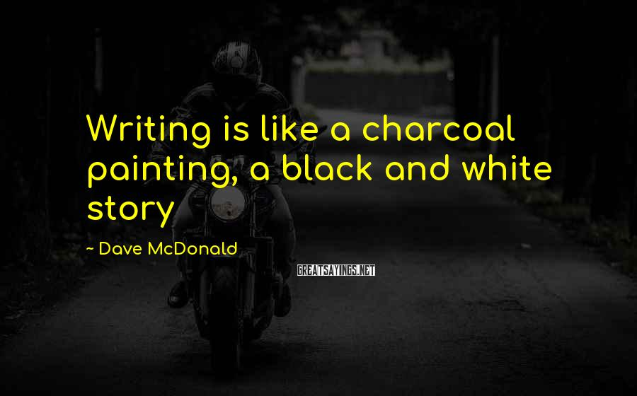 Dave McDonald Sayings: Writing is like a charcoal painting, a black and white story