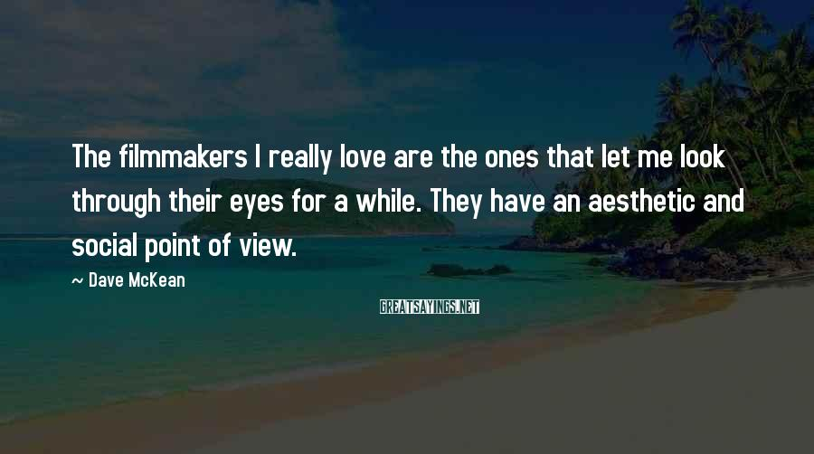 Dave McKean Sayings: The filmmakers I really love are the ones that let me look through their eyes