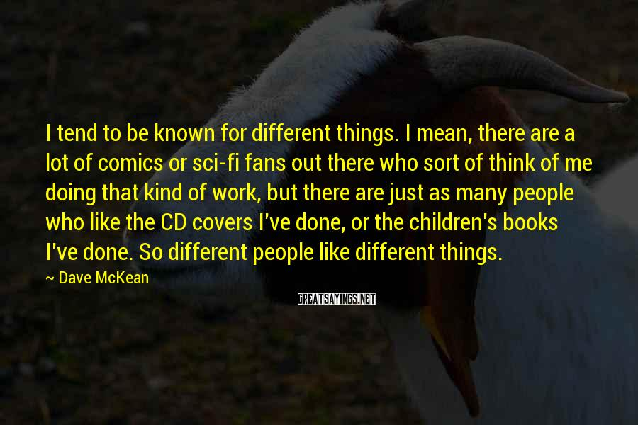 Dave McKean Sayings: I tend to be known for different things. I mean, there are a lot of