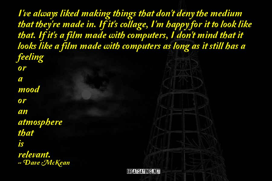 Dave McKean Sayings: I've always liked making things that don't deny the medium that they're made in. If