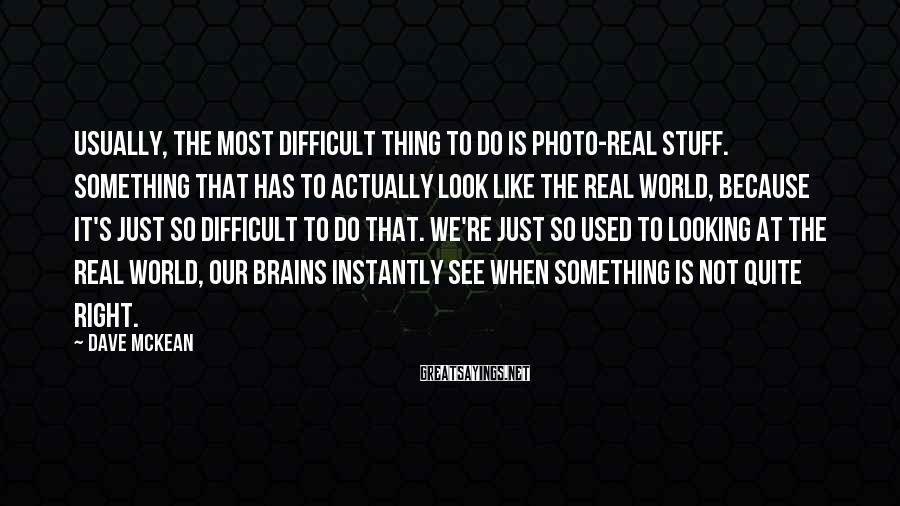 Dave McKean Sayings: Usually, the most difficult thing to do is photo-real stuff. Something that has to actually