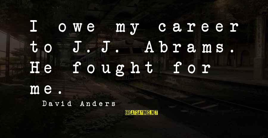 David Abrams Sayings By David Anders: I owe my career to J.J. Abrams. He fought for me.