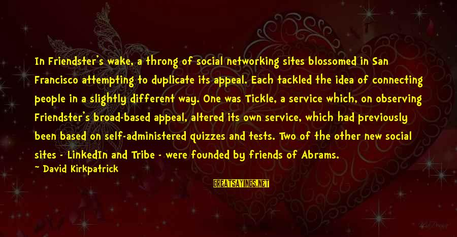 David Abrams Sayings By David Kirkpatrick: In Friendster's wake, a throng of social networking sites blossomed in San Francisco attempting to
