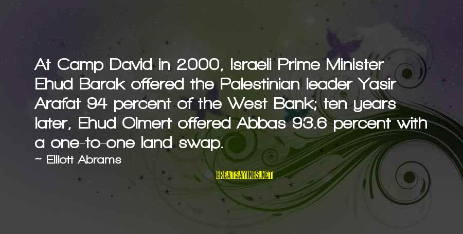 David Abrams Sayings By Elliott Abrams: At Camp David in 2000, Israeli Prime Minister Ehud Barak offered the Palestinian leader Yasir