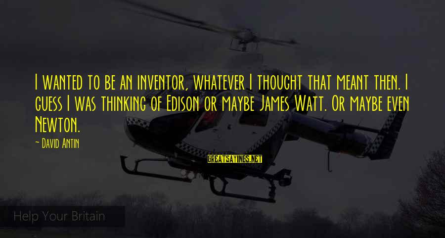 David Antin Sayings By David Antin: I wanted to be an inventor, whatever I thought that meant then. I guess I