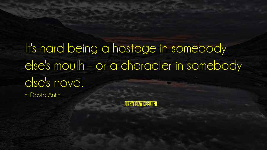 David Antin Sayings By David Antin: It's hard being a hostage in somebody else's mouth - or a character in somebody