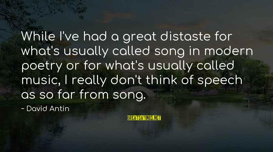 David Antin Sayings By David Antin: While I've had a great distaste for what's usually called song in modern poetry or