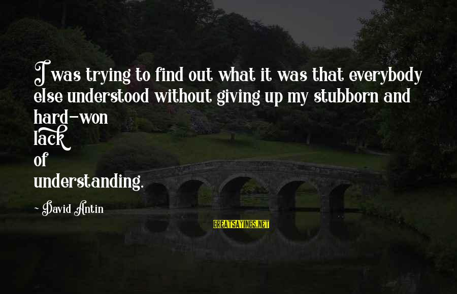 David Antin Sayings By David Antin: I was trying to find out what it was that everybody else understood without giving