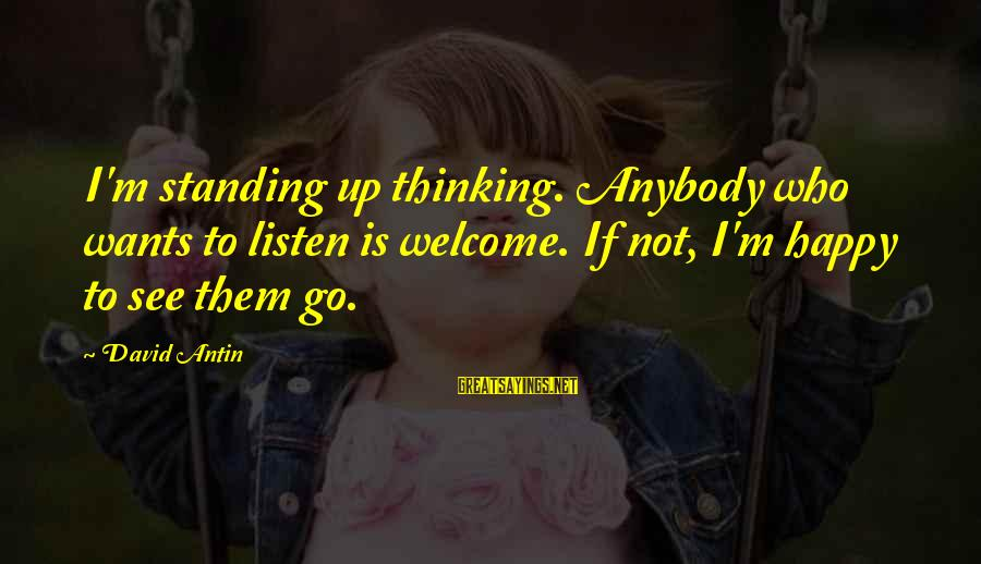 David Antin Sayings By David Antin: I'm standing up thinking. Anybody who wants to listen is welcome. If not, I'm happy