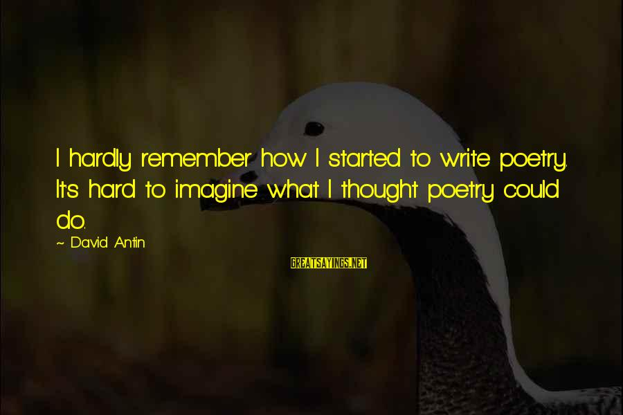 David Antin Sayings By David Antin: I hardly remember how I started to write poetry. It's hard to imagine what I