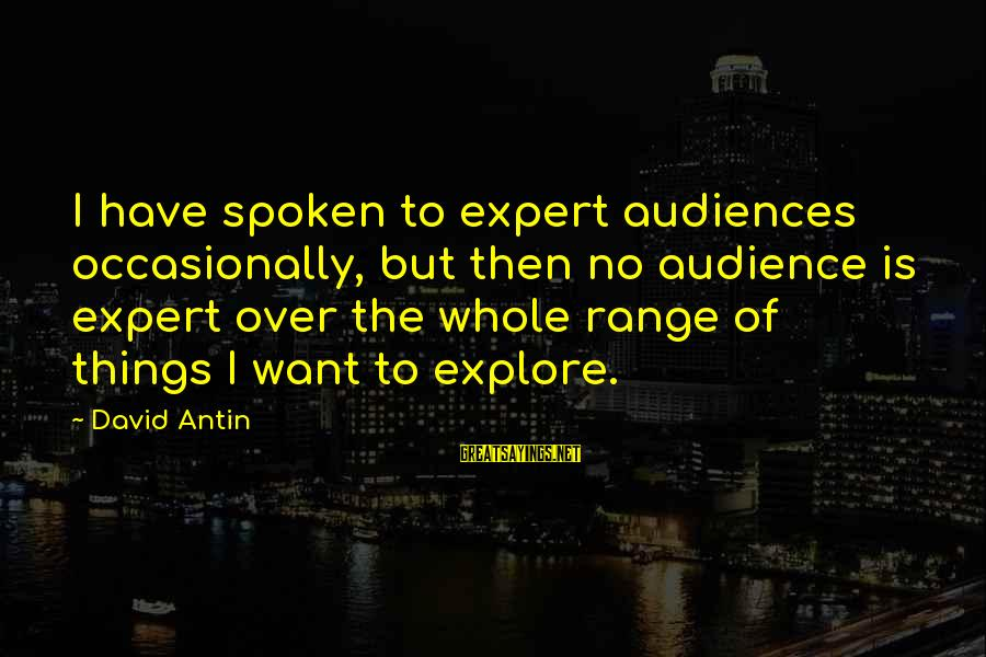 David Antin Sayings By David Antin: I have spoken to expert audiences occasionally, but then no audience is expert over the